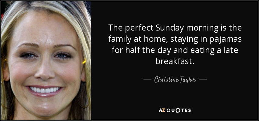 The perfect Sunday morning is the family at home, staying in pajamas for half the day and eating a late breakfast. - Christine Taylor