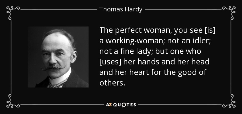 The perfect woman, you see [is] a working-woman; not an idler; not a fine lady; but one who [uses] her hands and her head and her heart for the good of others. - Thomas Hardy