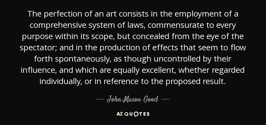 The perfection of an art consists in the employment of a comprehensive system of laws, commensurate to every purpose within its scope, but concealed from the eye of the spectator; and in the production of effects that seem to flow forth spontaneously, as though uncontrolled by their influence, and which are equally excellent, whether regarded individually, or in reference to the proposed result. - John Mason Good