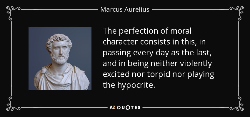 The perfection of moral character consists in this, in passing every day as the last, and in being neither violently excited nor torpid nor playing the hypocrite. - Marcus Aurelius
