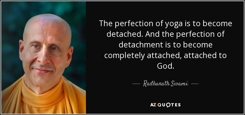 The perfection of yoga is to become detached. And the perfection of detachment is to become completely attached, attached to God. - Radhanath Swami