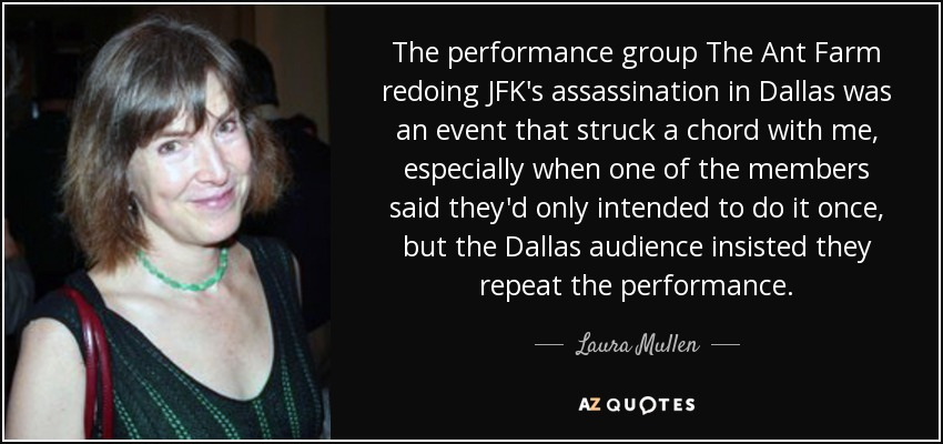 The performance group The Ant Farm redoing JFK's assassination in Dallas was an event that struck a chord with me, especially when one of the members said they'd only intended to do it once, but the Dallas audience insisted they repeat the performance. - Laura Mullen