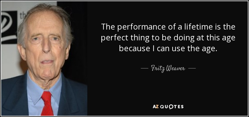 The performance of a lifetime is the perfect thing to be doing at this age because I can use the age. - Fritz Weaver
