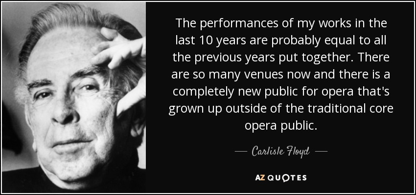 The performances of my works in the last 10 years are probably equal to all the previous years put together. There are so many venues now and there is a completely new public for opera that's grown up outside of the traditional core opera public. - Carlisle Floyd