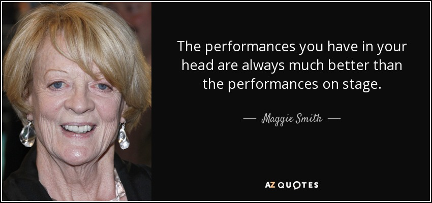 The performances you have in your head are always much better than the performances on stage. - Maggie Smith