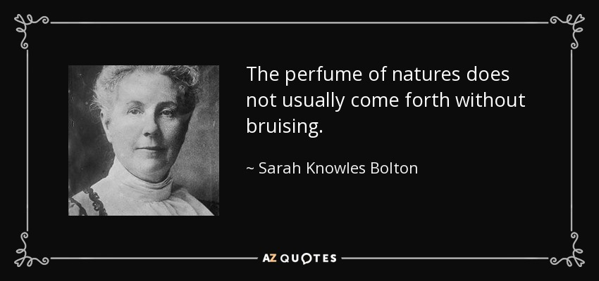The perfume of natures does not usually come forth without bruising. - Sarah Knowles Bolton