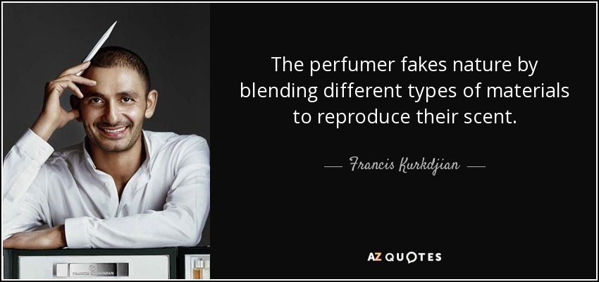 The perfumer fakes nature by blending different types of materials to reproduce their scent. - Francis Kurkdjian