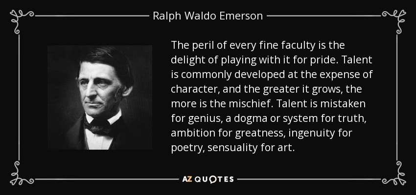 The peril of every fine faculty is the delight of playing with it for pride. Talent is commonly developed at the expense of character, and the greater it grows, the more is the mischief. Talent is mistaken for genius, a dogma or system for truth, ambition for greatness, ingenuity for poetry, sensuality for art. - Ralph Waldo Emerson