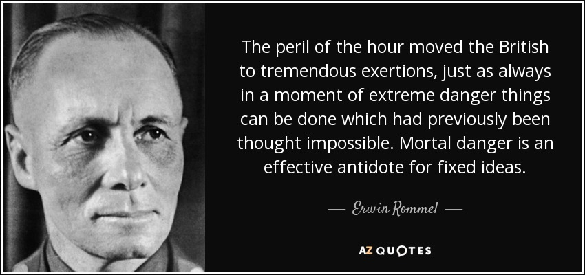 The peril of the hour moved the British to tremendous exertions, just as always in a moment of extreme danger things can be done which had previously been thought impossible. Mortal danger is an effective antidote for fixed ideas. - Erwin Rommel