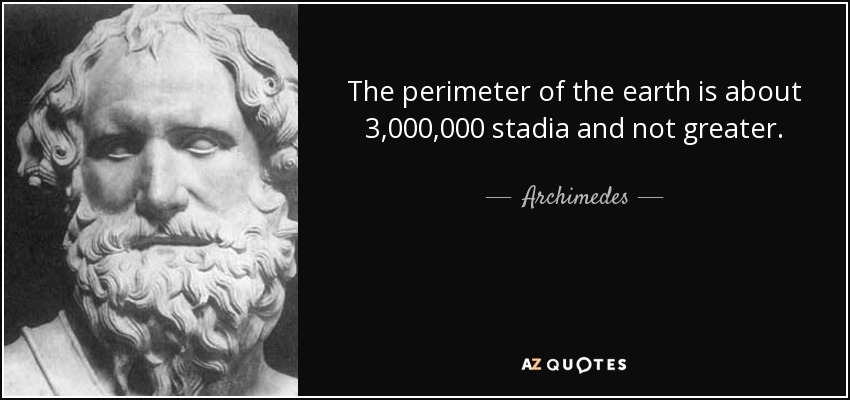The perimeter of the earth is about 3,000,000 stadia and not greater. - Archimedes