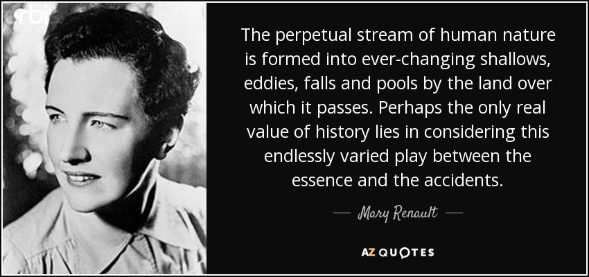 The perpetual stream of human nature is formed into ever-changing shallows, eddies, falls and pools by the land over which it passes. Perhaps the only real value of history lies in considering this endlessly varied play between the essence and the accidents. - Mary Renault
