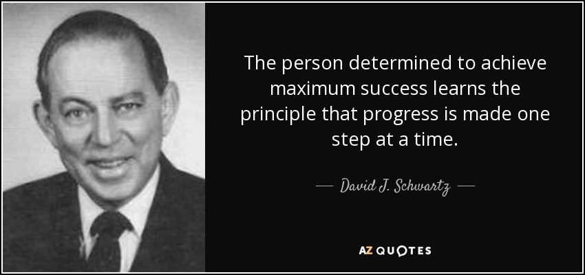 The person determined to achieve maximum success learns the principle that progress is made one step at a time. - David J. Schwartz