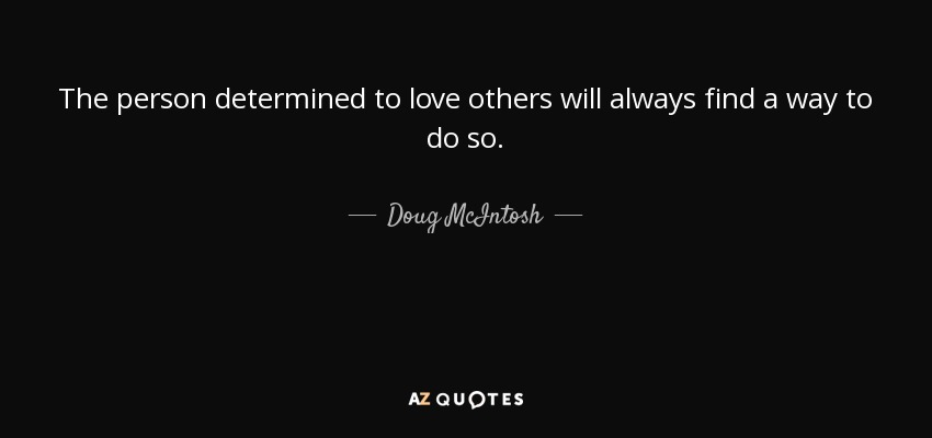 Doug Mcintosh Quote The Person Determined To Love Others Will