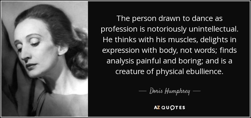 The person drawn to dance as profession is notoriously unintellectual. He thinks with his muscles, delights in expression with body, not words; finds analysis painful and boring; and is a creature of physical ebullience. - Doris Humphrey