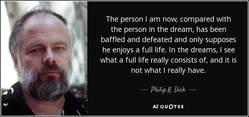The person I am now, compared with the person in the dream, has been baffled and defeated and only supposes he enjoys a full life. In the dreams, I see what a full life really consists of, and it is not what I really have. - Philip K. Dick