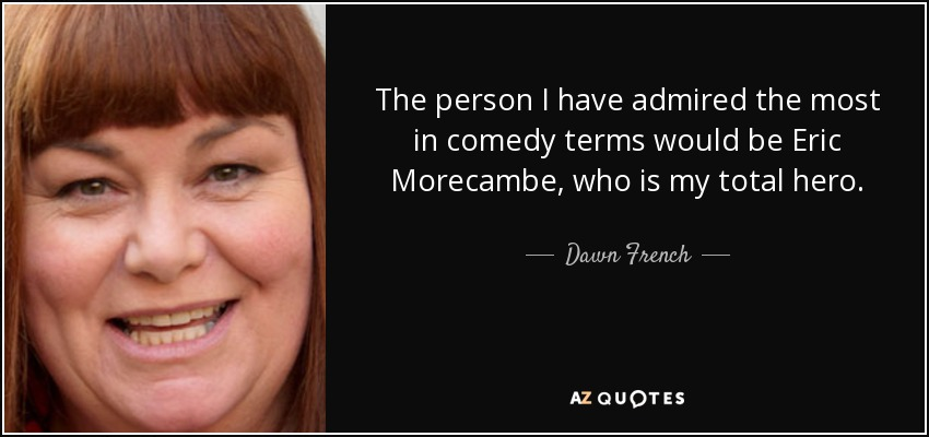 The person I have admired the most in comedy terms would be Eric Morecambe, who is my total hero. - Dawn French
