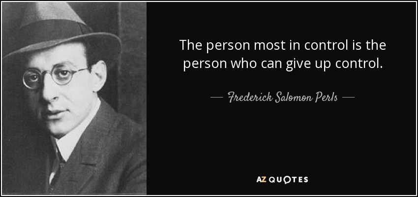 The person most in control is the person who can give up control. - Frederick Salomon Perls