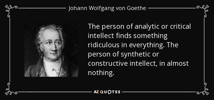 The person of analytic or critical intellect finds something ridiculous in everything. The person of synthetic or constructive intellect, in almost nothing. - Johann Wolfgang von Goethe