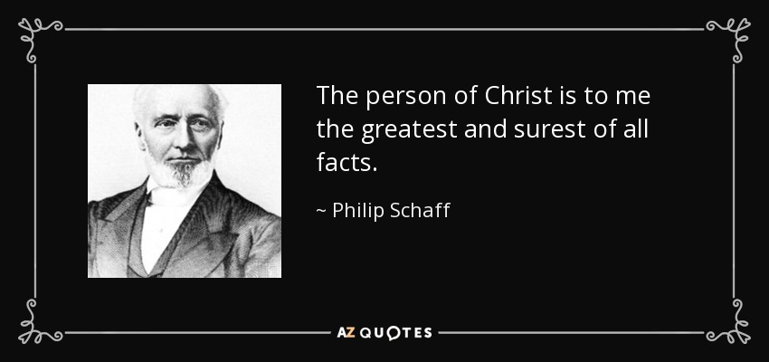 The person of Christ is to me the greatest and surest of all facts. - Philip Schaff
