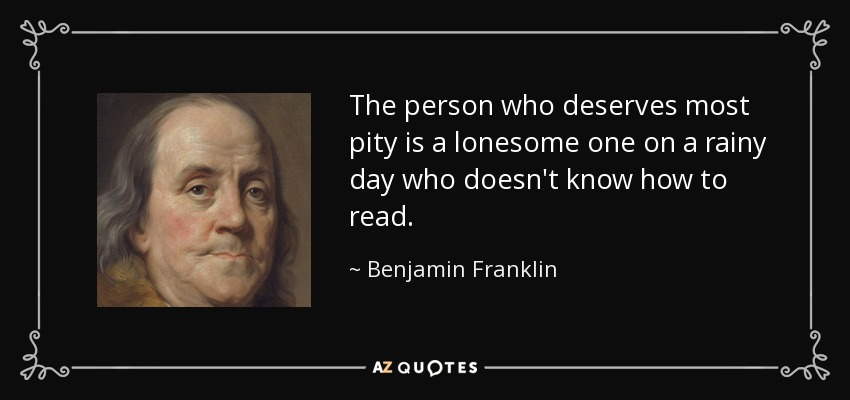 The person who deserves most pity is a lonesome one on a rainy day who doesn't know how to read. - Benjamin Franklin