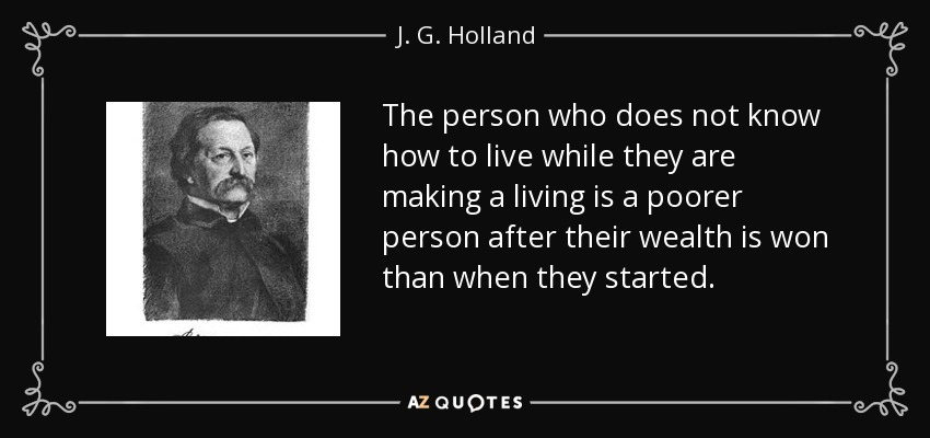 The person who does not know how to live while they are making a living is a poorer person after their wealth is won than when they started. - J. G. Holland