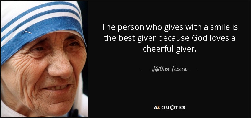 The person who gives with a smile is the best giver because God loves a cheerful giver. - Mother Teresa