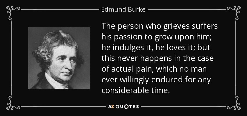 The person who grieves suffers his passion to grow upon him; he indulges it, he loves it; but this never happens in the case of actual pain, which no man ever willingly endured for any considerable time. - Edmund Burke