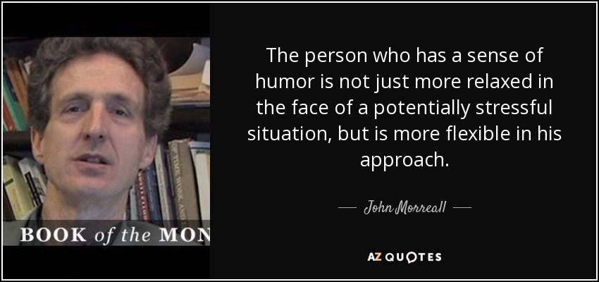 The person who has a sense of humor is not just more relaxed in the face of a potentially stressful situation, but is more flexible in his approach. - John Morreall