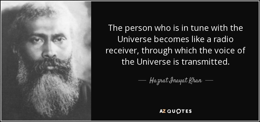 The person who is in tune with the Universe becomes like a radio receiver, through which the voice of the Universe is transmitted. - Hazrat Inayat Khan