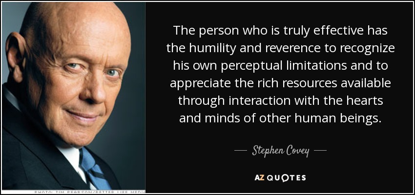 The person who is truly effective has the humility and reverence to recognize his own perceptual limitations and to appreciate the rich resources available through interaction with the hearts and minds of other human beings. - Stephen Covey