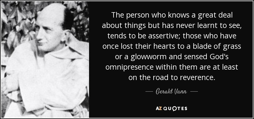 The person who knows a great deal about things but has never learnt to see, tends to be assertive; those who have once lost their hearts to a blade of grass or a glowworm and sensed God's omnipresence within them are at least on the road to reverence. - Gerald Vann