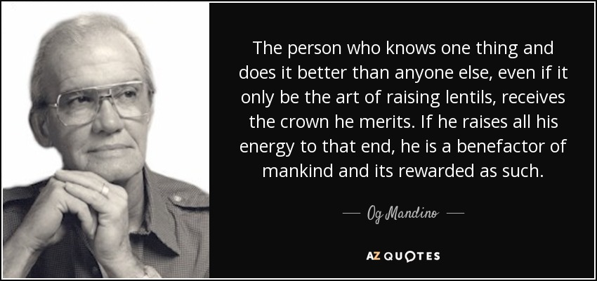 The person who knows one thing and does it better than anyone else, even if it only be the art of raising lentils, receives the crown he merits. If he raises all his energy to that end, he is a benefactor of mankind and its rewarded as such. - Og Mandino