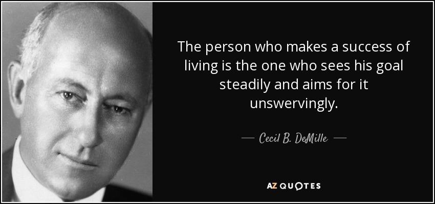 The person who makes a success of living is the one who sees his goal steadily and aims for it unswervingly. - Cecil B. DeMille