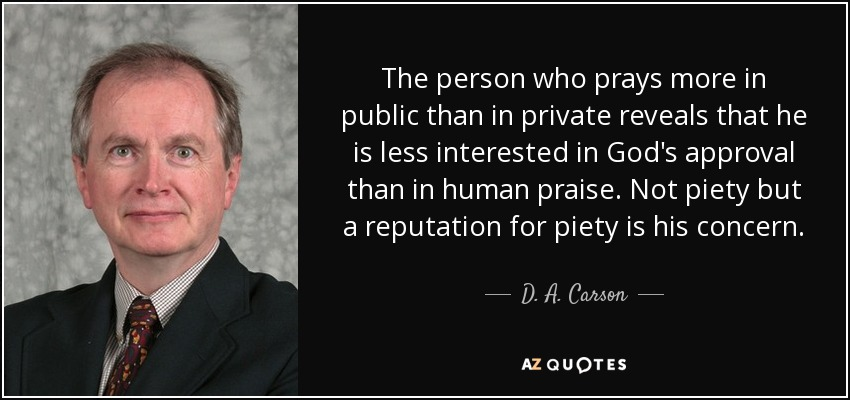The person who prays more in public than in private reveals that he is less interested in God's approval than in human praise. Not piety but a reputation for piety is his concern. - D. A. Carson