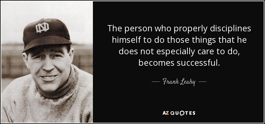 The person who properly disciplines himself to do those things that he does not especially care to do, becomes successful. - Frank Leahy