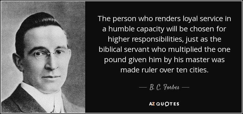 The person who renders loyal service in a humble capacity will be chosen for higher responsibilities, just as the biblical servant who multiplied the one pound given him by his master was made ruler over ten cities. - B. C. Forbes