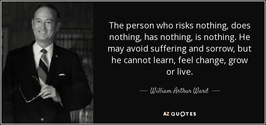 The person who risks nothing, does nothing, has nothing, is nothing. He may avoid suffering and sorrow, but he cannot learn, feel change, grow or live. - William Arthur Ward