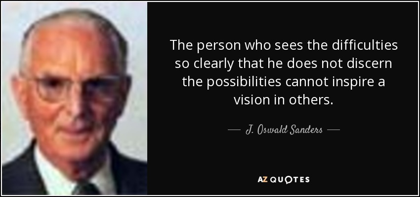The person who sees the difficulties so clearly that he does not discern the possibilities cannot inspire a vision in others. - J. Oswald Sanders