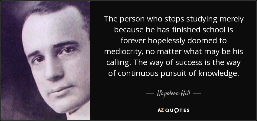 The person who stops studying merely because he has finished school is forever hopelessly doomed to mediocrity, no matter what may be his calling. The way of success is the way of continuous pursuit of knowledge. - Napoleon Hill