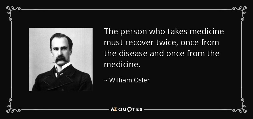 The person who takes medicine must recover twice, once from the disease and once from the medicine. - William Osler