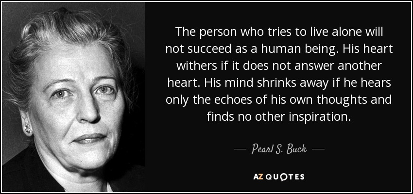 The person who tries to live alone will not succeed as a human being. His heart withers if it does not answer another heart. His mind shrinks away if he hears only the echoes of his own thoughts and finds no other inspiration. - Pearl S. Buck