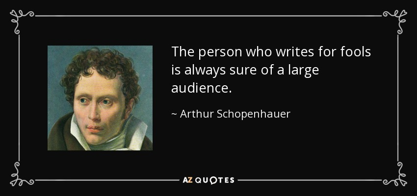 The person who writes for fools is always sure of a large audience. - Arthur Schopenhauer