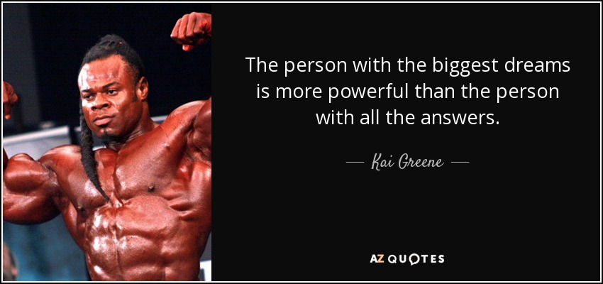 The person with the biggest dreams is more powerful than the person with all the answers. - Kai Greene