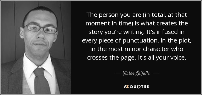 The person you are (in total, at that moment in time) is what creates the story you're writing. It's infused in every piece of punctuation, in the plot, in the most minor character who crosses the page. It's all your voice. - Victor LaValle