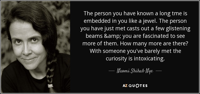 The person you have known a long tme is embedded in you like a jewel. The person you have just met casts out a few glistening beams & you are fascinated to see more of them. How many more are there? With someone you've barely met the curiosity is intoxicating. - Naomi Shihab Nye