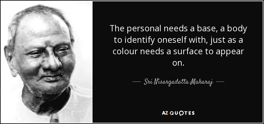 The personal needs a base, a body to identify oneself with, just as a colour needs a surface to appear on. - Sri Nisargadatta Maharaj