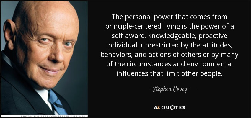 The personal power that comes from principle-centered living is the power of a self-aware, knowledgeable, proactive individual, unrestricted by the attitudes, behaviors, and actions of others or by many of the circumstances and environmental influences that limit other people. - Stephen Covey
