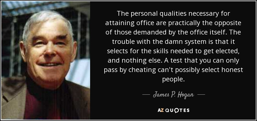 The personal qualities necessary for attaining office are practically the opposite of those demanded by the office itself. The trouble with the damn system is that it selects for the skills needed to get elected, and nothing else. A test that you can only pass by cheating can't possibly select honest people. - James P. Hogan