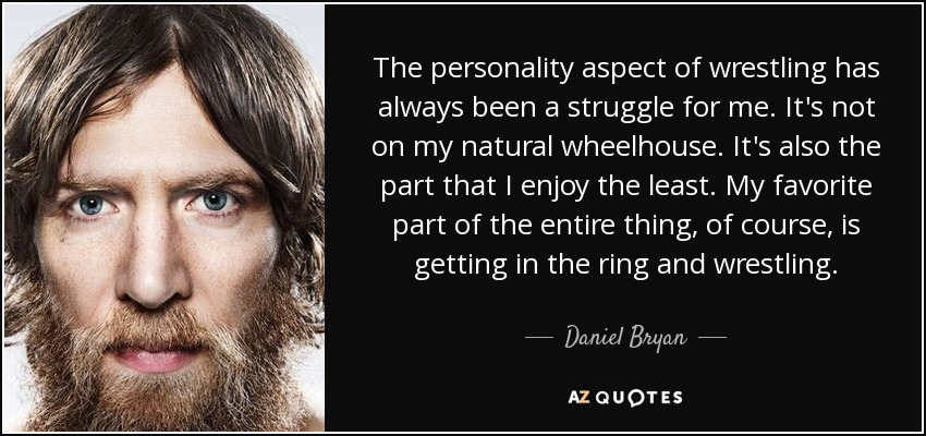 The personality aspect of wrestling has always been a struggle for me. It's not on my natural wheelhouse. It's also the part that I enjoy the least. My favorite part of the entire thing, of course, is getting in the ring and wrestling. - Daniel Bryan