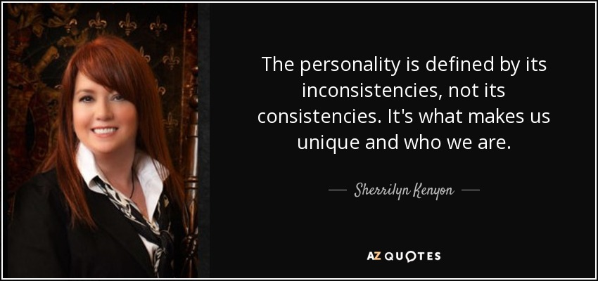 The personality is defined by its inconsistencies, not its consistencies. It's what makes us unique and who we are. - Sherrilyn Kenyon